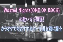 Wested Nights(ONE OK ROCK)の歌い方を解説! カラオケでのおすすめキーを女性、男性別にいくつなのか紹介
