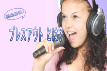 カラオケ(歌)でのブレスアウトの意味とは? 歌い方やコツ、ブレスアウトの多い曲や歌手まで徹底解説!